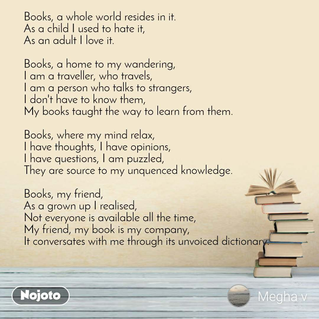 Books, a whole world resides in it. As a child I used to hate it, As an adult I love it.  Books, a home to my wandering, I am a traveller, who travels, I am a person who talks to strangers, I don't have to know them, My books taught the way to learn from them.  Books, where my mind relax, I have thoughts, I have opinions, I have questions, I am puzzled, They are source to my unquenced knowledge.  Books, my friend, As a grown up I realised, Not everyone is available all the time, My friend, my book is my company, It conversates with me through its unvoiced dictionary.