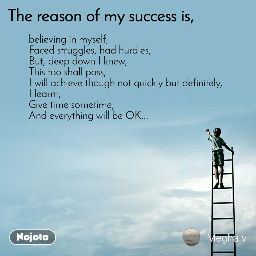 The reason of my success is, believing in myself, Faced struggles, had hurdles, But, deep down I knew, This too shall pass, I will achieve though not quickly but definitely, I learnt, Give time sometime,  And everything will be OK...