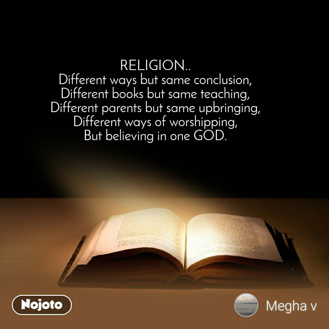 RELIGION.. Different ways but same conclusion, Different books but same teaching, Different parents but same upbringing, Different ways of worshipping, But believing in one GOD.