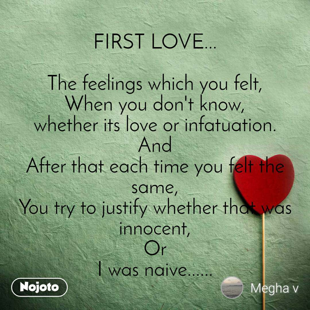 FIRST LOVE...  The feelings which you felt, When you don't know, whether its love or infatuation. And After that each time you felt the same, You try to justify whether that was innocent, Or I was naive......