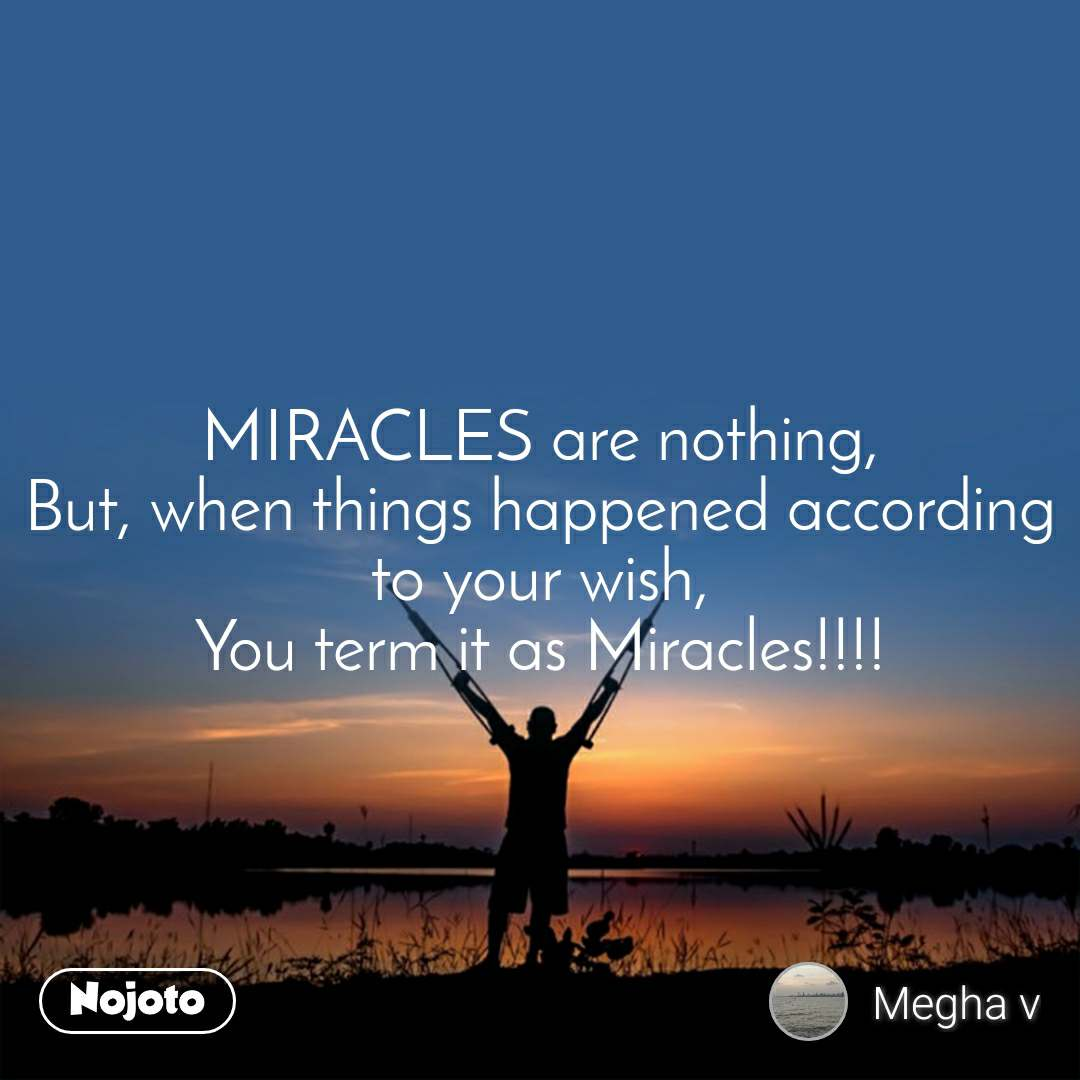MIRACLES are nothing, But, when things happened according to your wish, You term it as Miracles!!!!