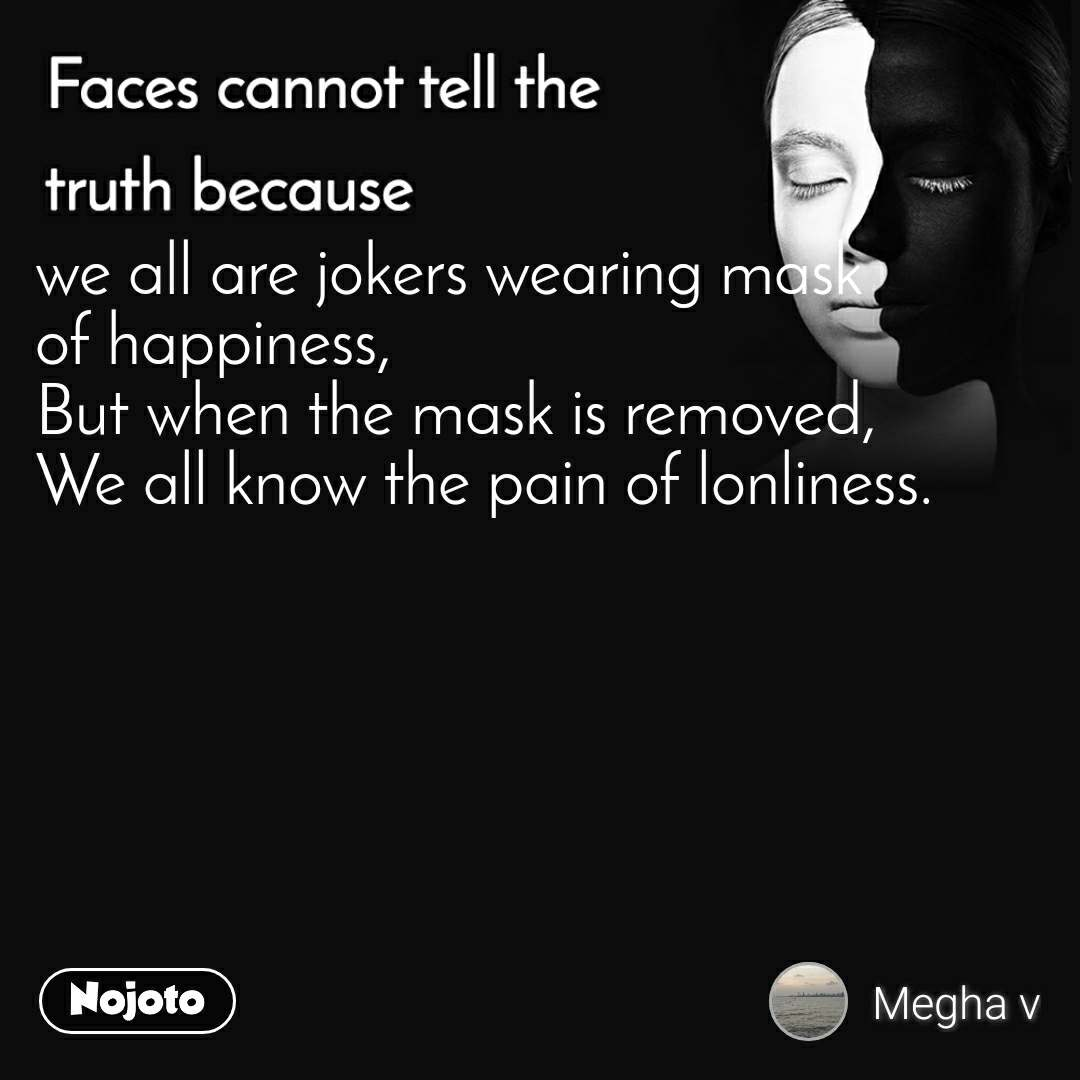 Faces cannot tell the truth because we all are jokers wearing mask  of happiness, But when the mask is removed, We all know the pain of lonliness.