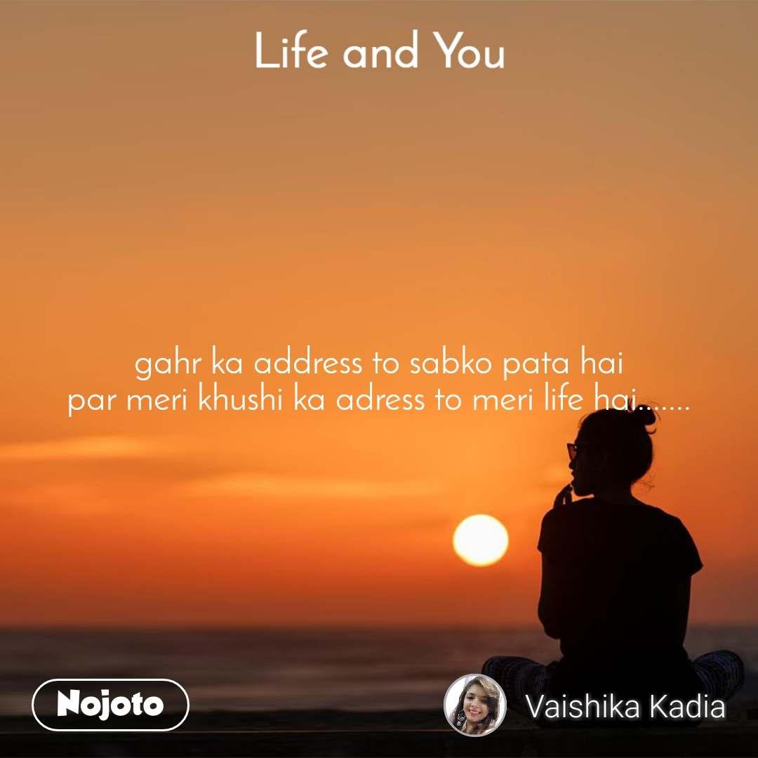 Life and You  gahr ka address to sabko pata hai par meri khushi ka adress to meri life hai.......