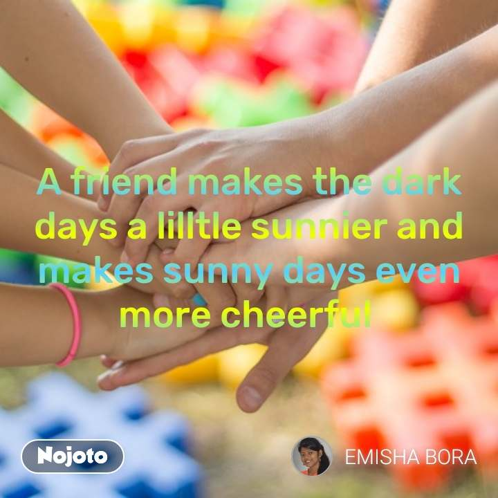 A friend makes the dark days a lilltle sunnier and makes sunny days even more cheerful