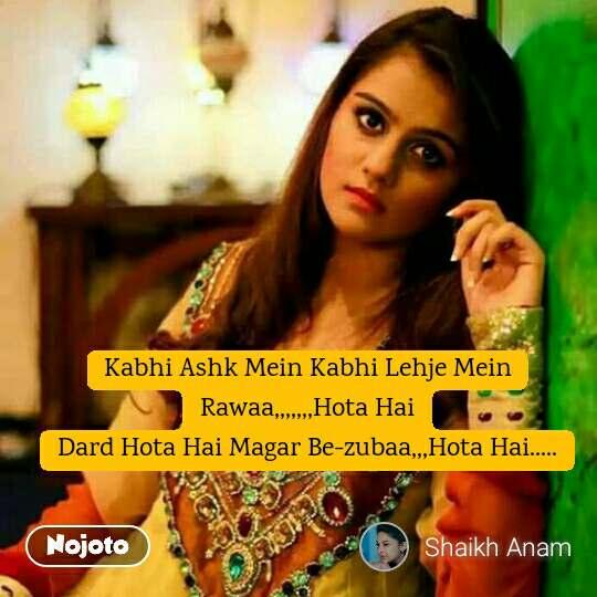 Kabhi Ashk Mein Kabhi Lehje Mein Rawaa,,,,,,,Hota Hai Dard Hota Hai Magar Be-zubaa,,,Hota Hai.....