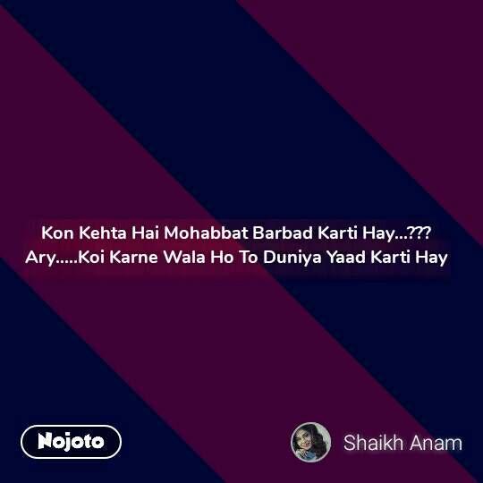 Kon Kehta Hai Mohabbat Barbad Karti Hay...??? Ary.....Koi Karne Wala Ho To Duniya Yaad Karti Hay  #NojotoQuote