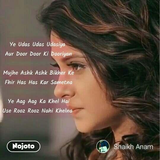 Ye Udas Udas Udasiya  Aur Door Door Ki Dooriyan  Mujhe Ashk Ashk Bikher Ke Fhir Has Has Kar Sametna  Ye Aag Aag Ka Khel Hai Use Rooz Rooz Nahi Khelna  #NojotoQuote