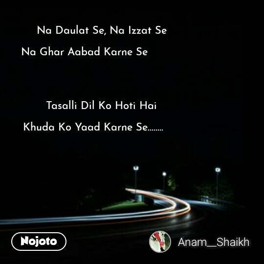 Na Daulat Se, Na Izzat Se     Na Ghar Aabad Karne Se                                   Tasalli Dil Ko Hoti Hai          Khuda Ko Yaad Karne Se........  #NojotoQuote