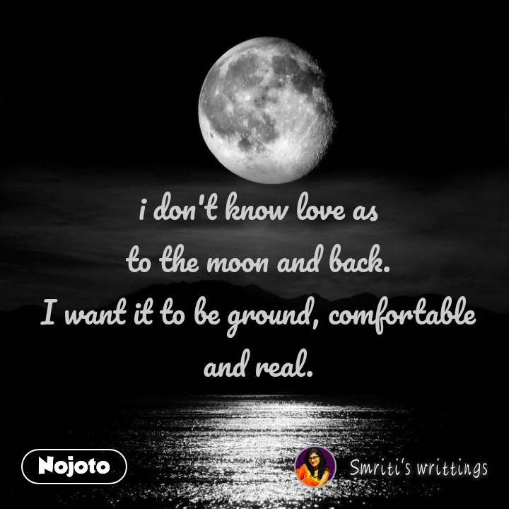 i don't know love as to the moon and back. I want it to be ground, comfortable and real.