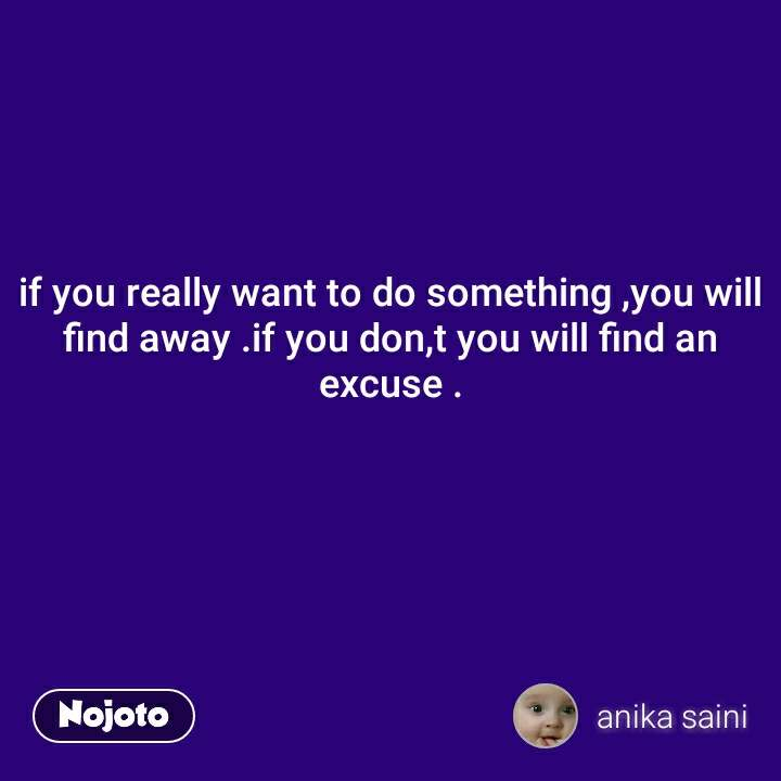 if you really want to do something ,you will find away .if you don,t you will find an excuse .