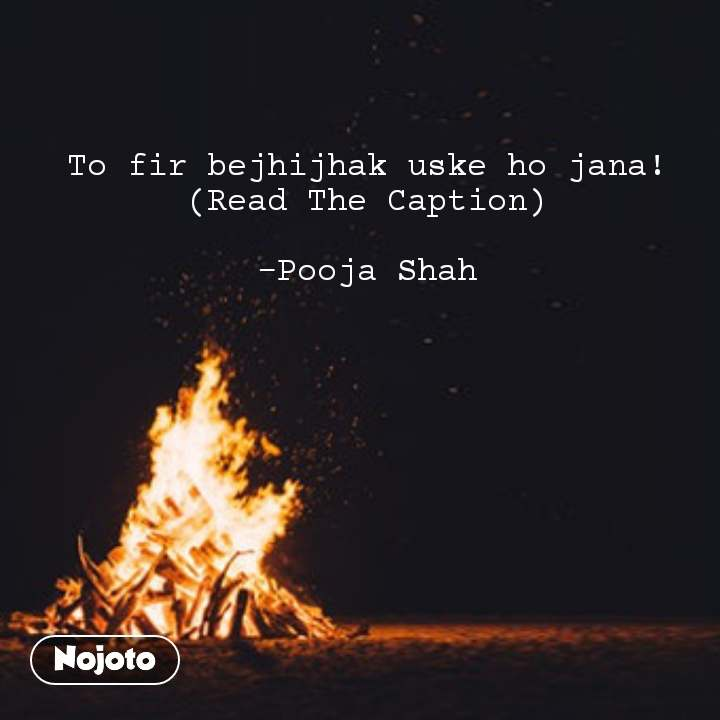 To fir bejhijhak uske ho jana! (Read The Caption)  -Pooja Shah #NojotoQuote