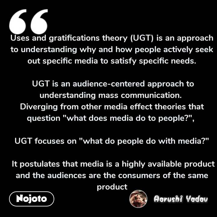 "Uses and gratifications theory (UGT) is an approach to understanding why and how people actively seek out specific media to satisfy specific needs.   UGT is an audience-centered approach to understanding mass communication.  Diverging from other media effect theories that question ""what does media do to people?"",   UGT focuses on ""what do people do with media?""   It postulates that media is a highly available product and the audiences are the consumers of the same product"