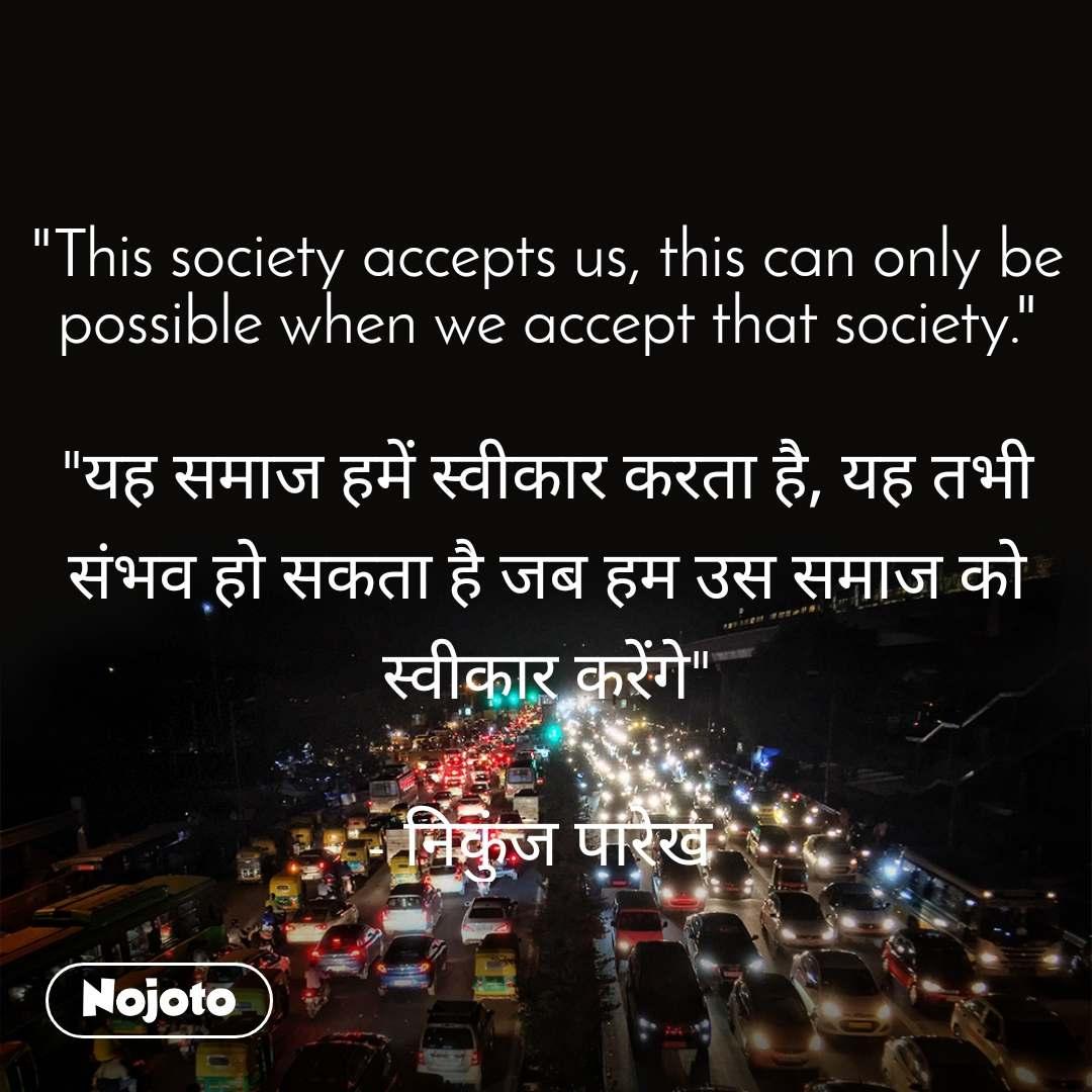 """""""This society accepts us, this can only be possible when we accept that society.""""  """"यह समाज हमें स्वीकार करता है, यह तभी संभव हो सकता है जब हम उस समाज को स्वीकार करेंगे""""  - निकुंज पारेख"""