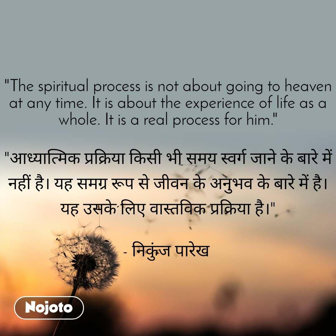 """""""The spiritual process is not about going to heaven at any time. It is about the experience of life as a whole. It is a real process for him.""""  """"आध्यात्मिक प्रक्रिया किसी भी समय स्वर्ग जाने के बारे में नहीं है। यह समग्र रूप से जीवन के अनुभव के बारे में है। यह उसके लिए वास्तविक प्रक्रिया है।""""  - निकुंज पारेख"""