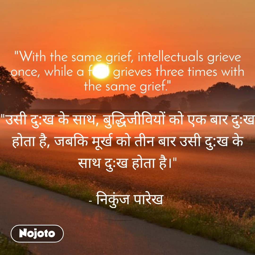 """With the same grief, intellectuals grieve once, while a fool grieves three times with the same grief.""  ""उसी दु:ख के साथ, बुद्धिजीवियों को एक बार दुःख होता है, जबकि मूर्ख को तीन बार उसी दु:ख के साथ दुःख होता है।""  - निकुंज पारेख"