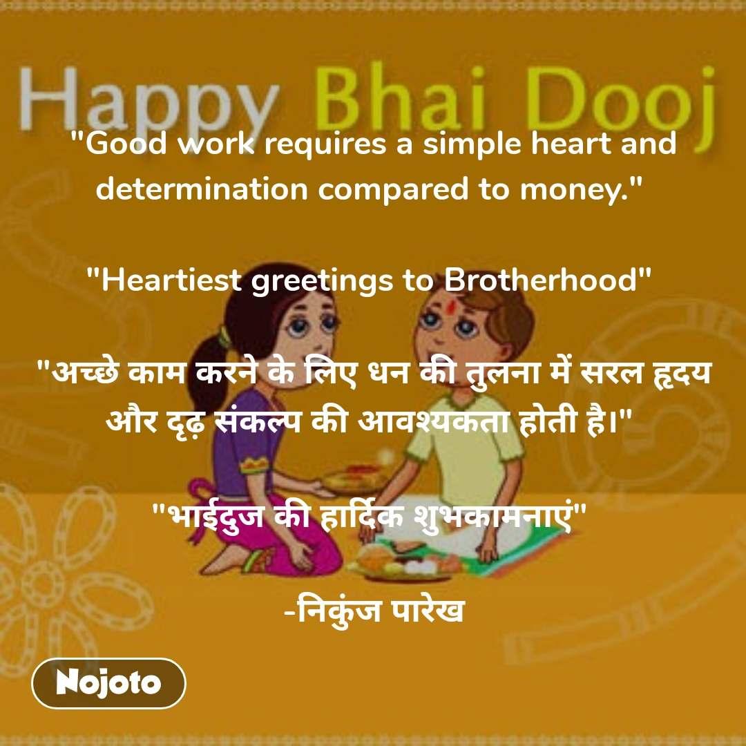 """""""Good work requires a simple heart and determination compared to money.""""   """"Heartiest greetings to Brotherhood""""   """"अच्छे काम करने के लिए धन की तुलना में सरल हृदय और दृढ़ संकल्प की आवश्यकता होती है।""""   """"भाईदुज की हार्दिक शुभकामनाएं""""   -निकुंज पारेख"""