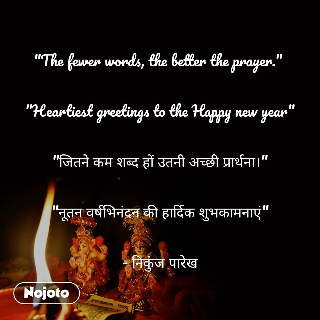 """The fewer words, the better the prayer.""   ""Heartiest greetings to the Happy new year""  ""जितने कम शब्द हों उतनी अच्छी प्रार्थना।""  ""नूतन वर्षभिनंदन की हार्दिक शुभकामनाएं""  - निकुंज पारेख"