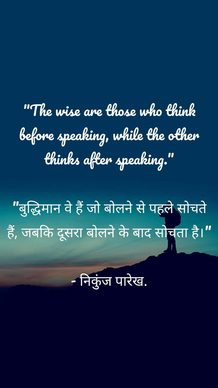 """""""The wise are those who think before speaking, while the other thinks after speaking.""""  """"बुद्धिमान वे हैं जो बोलने से पहले सोचते हैं, जबकि दूसरा बोलने के बाद सोचता है।""""  - निकुंज पारेख."""