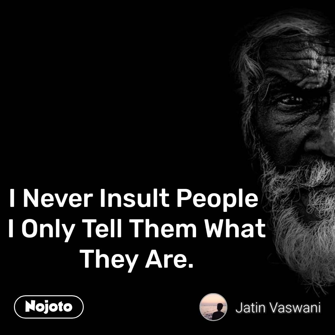 I Never Insult People  I Only Tell Them What They Are.