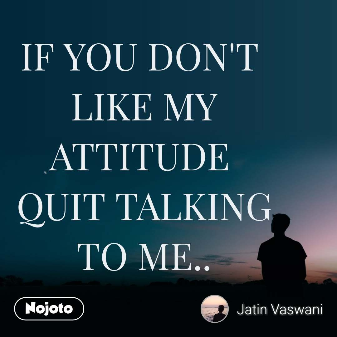 IF YOU DON'T  LIKE MY ATTITUDE  QUIT TALKING TO ME..