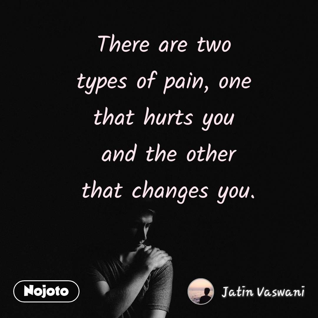 There are two  types of pain, one  that hurts you  and the other that changes you.