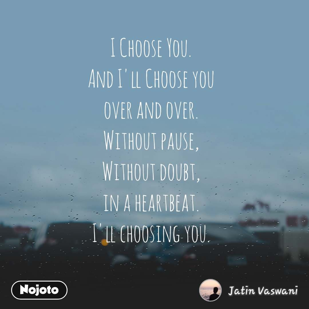 I Choose You. And I'll Choose you over and over. Without pause, Without doubt, in a heartbeat. I'll choosing you.