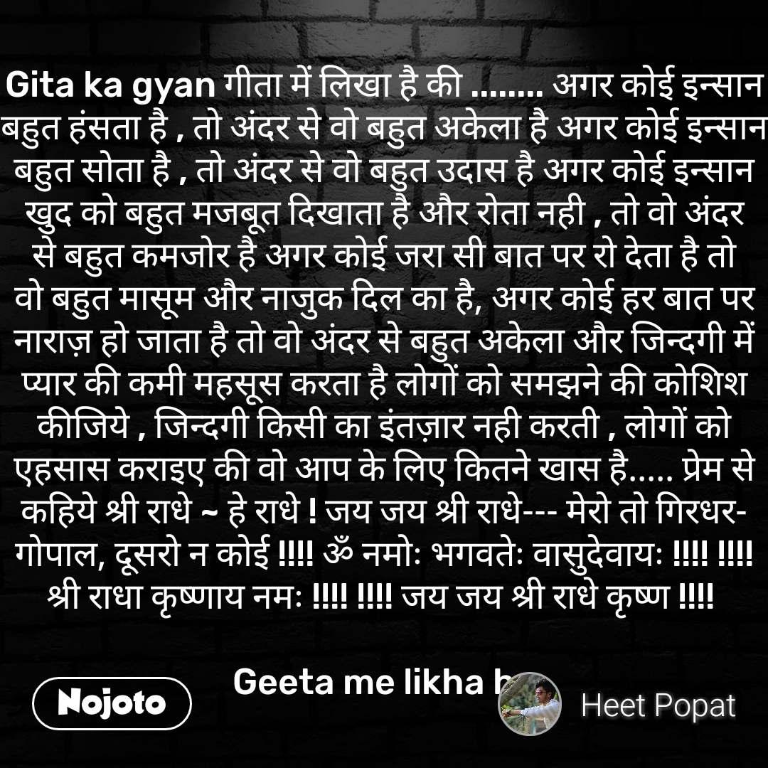 Gita ka gyan गीता में लिखा है की ........ अगर कोई इन्सान बहुत हंसता है , तो अंदर से वो बहुत अकेला है अगर कोई इन्सान बहुत सोता है , तो अंदर से वो बहुत उदास है अगर कोई इन्सान खुद को बहुत मजबूत दिखाता है और रोता नही , तो वो अंदर से बहुत कमजोर है अगर कोई जरा सी बात पर रो देता है तो वो बहुत मासूम और नाजुक दिल का है, अगर कोई हर बात पर नाराज़ हो जाता है तो वो अंदर से बहुत अकेला और जिन्दगी में प्यार की कमी महसूस करता है लोगों को समझने की कोशिश कीजिये , जिन्दगी किसी का इंतज़ार नही करती , लोगों को एहसास कराइए की वो आप के लिए कितने खास है..... प्रेम से कहिये श्री राधे ~ हे राधे ! जय जय श्री राधे--- मेरो तो गिरधर-गोपाल, दूसरो न कोई !!!! ॐ नमोः भगवतेः वासुदेवायः !!!! !!!! श्री राधा कृष्णाय नमः !!!! !!!! जय जय श्री राधे कृष्ण !!!!   Geeta me likha ha