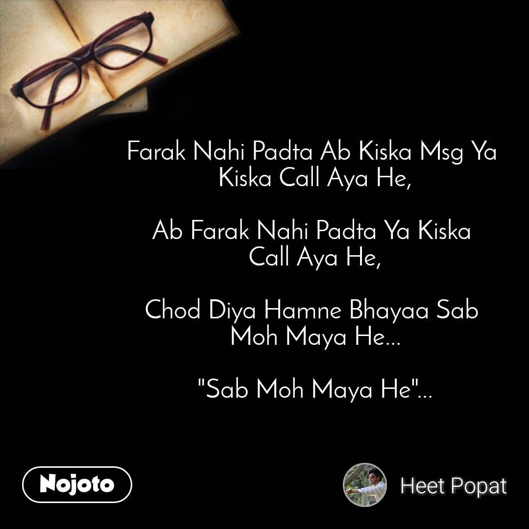 "Farak Nahi Padta Ab Kiska Msg Ya  Kiska Call Aya He,  Ab Farak Nahi Padta Ya Kiska  Call Aya He,  Chod Diya Hamne Bhayaa Sab  Moh Maya He...  ""Sab Moh Maya He""..."