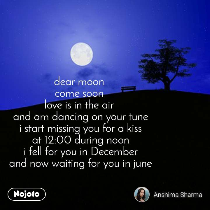 dear moon  come soon  love is in the air  and am dancing on your tune i start missing you for a kiss at 12:00 during noon i fell for you in December and now waiting for you in june