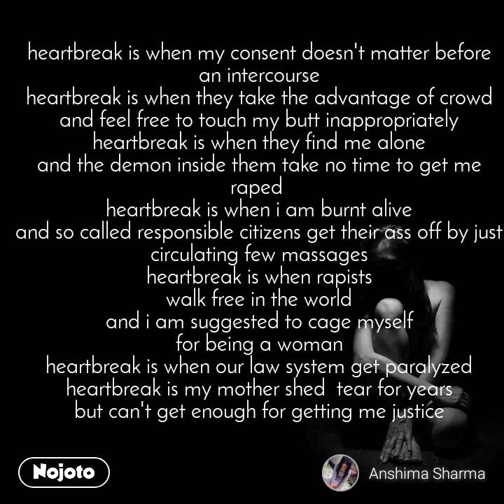 heartbreak is when my consent doesn't matter before an intercourse heartbreak is when they take the advantage of crowd and feel free to touch my butt inappropriately heartbreak is when they find me alone and the demon inside them take no time to get me raped  heartbreak is when i am burnt alive and so called responsible citizens get their ass off by just circulating few massages heartbreak is when rapists walk free in the world and i am suggested to cage myself for being a woman heartbreak is when our law system get paralyzed heartbreak is my mother shed  tear for years but can't get enough for getting me justice