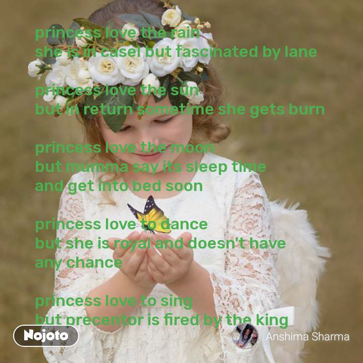 princess love the rain  she is in casel but fascinated by lane  princess love the sun  but in return sometime she gets burn  princess love the moon  but mumma say its sleep time and get into bed soon  princess love to dance  but she is royal and doesn't have any chance  princess love to sing  but precentor is fired by the king