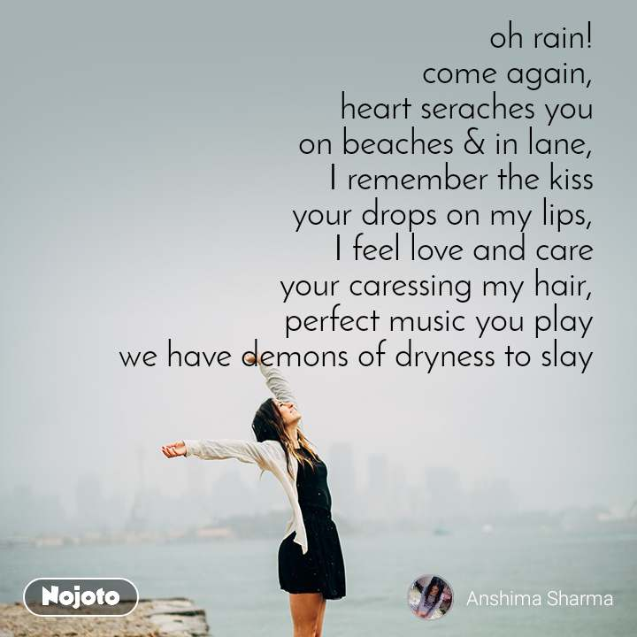 oh rain! come again, heart seraches you on beaches & in lane, I remember the kiss your drops on my lips, I feel love and care your caressing my hair,  perfect music you play we have demons of dryness to slay