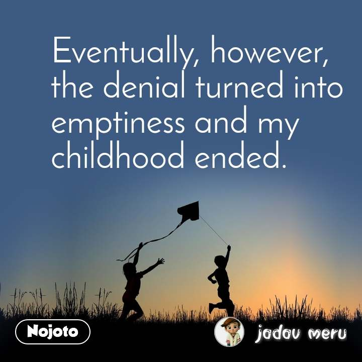 Eventually, however, the denial turned into emptiness and my childhood ended.