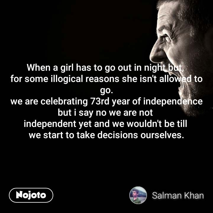 When a girl has to go out in night but,  for some illogical reasons she isn't allowed to go. we are celebrating 73rd year of independence but i say no we are not  independent yet and we wouldn't be till  we start to take decisions ourselves.