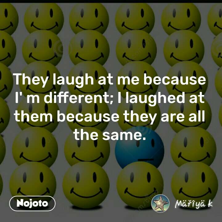 They laugh at me because I' m different; I laughed at them because they are all the same.
