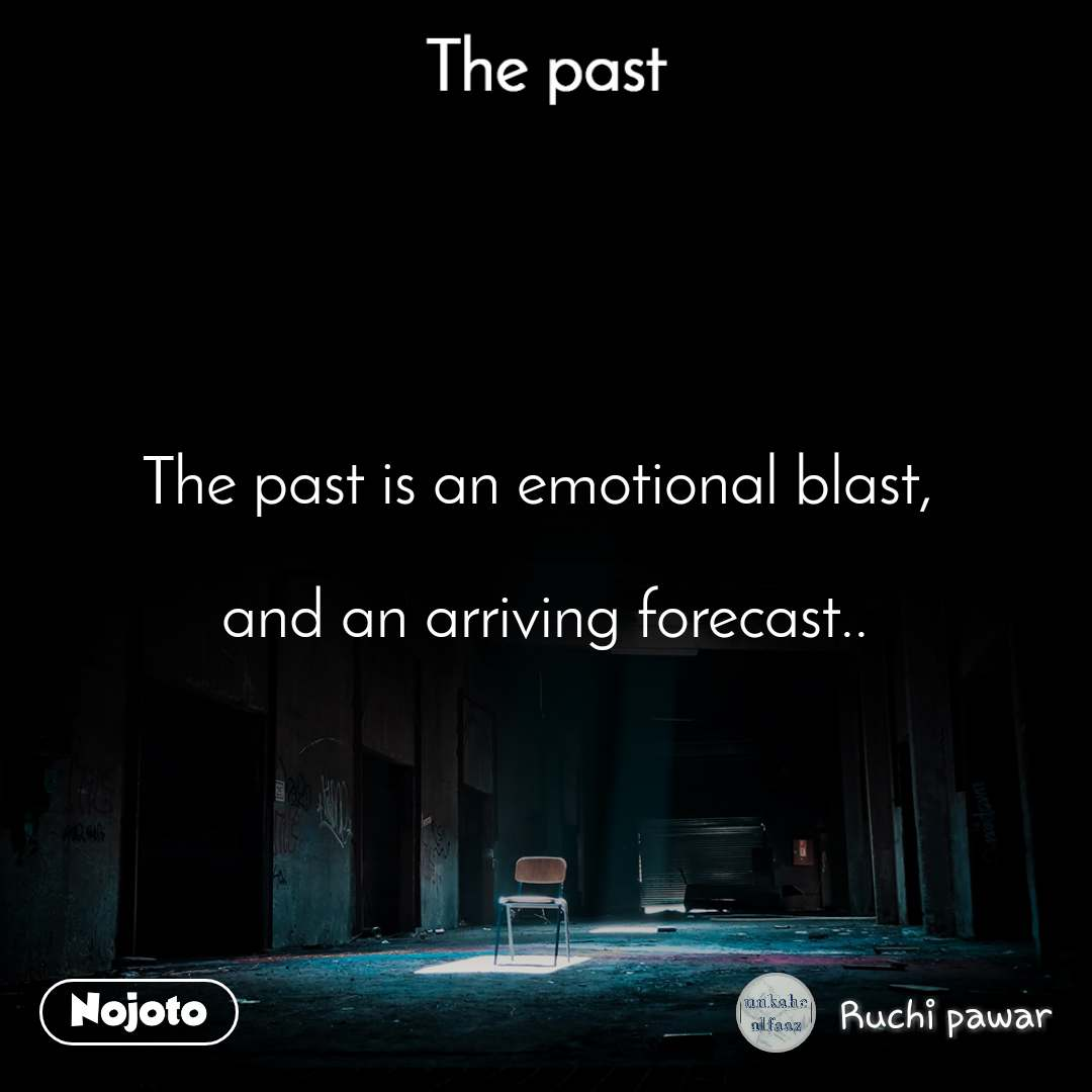 The past The past is an emotional blast,   and an arriving forecast..