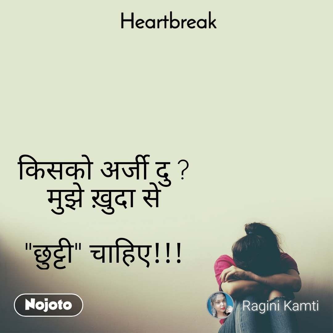 """Heartbreak  किसको अर्जी दु ? मुझे ख़ुदा से   """"छुट्टी"""" चाहिए!!!"""