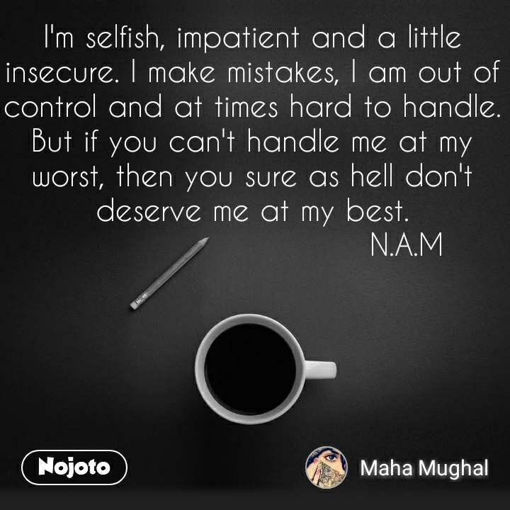 I'm selfish, impatient and a little insecure. I make mistakes, I am out of control and at times hard to handle. But if you can't handle me at my worst, then you sure as hell don't deserve me at my best.                              N.A.M