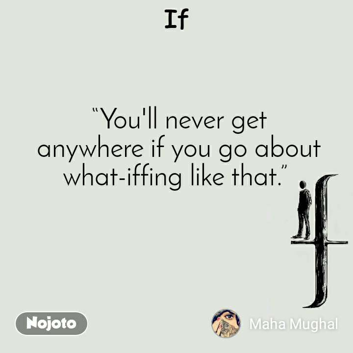 """If """"You'll never get anywhereifyou go about what-iffing like that."""""""