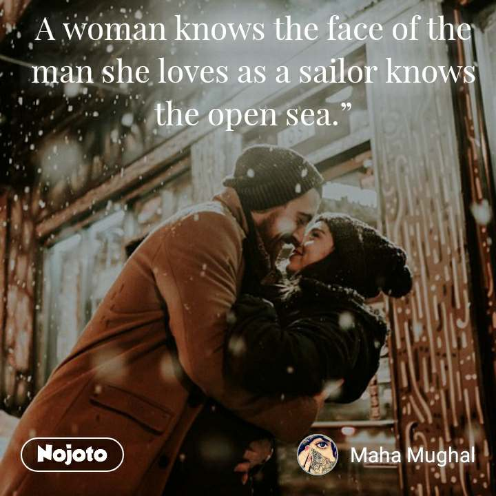 """A woman knows the face of the man she loves as a sailor knows the open sea."""""""