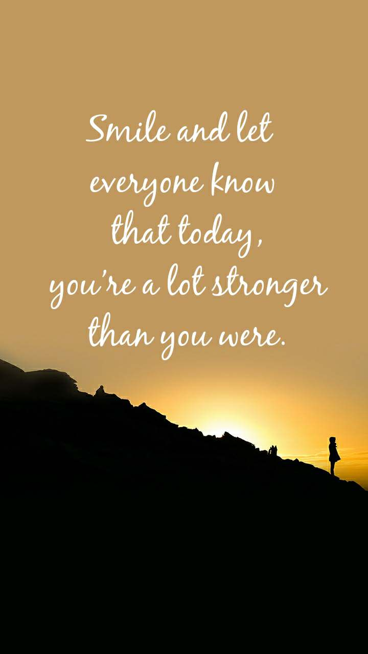 Smile and let  everyone know  that today,  you're a lot stronger  than you were.