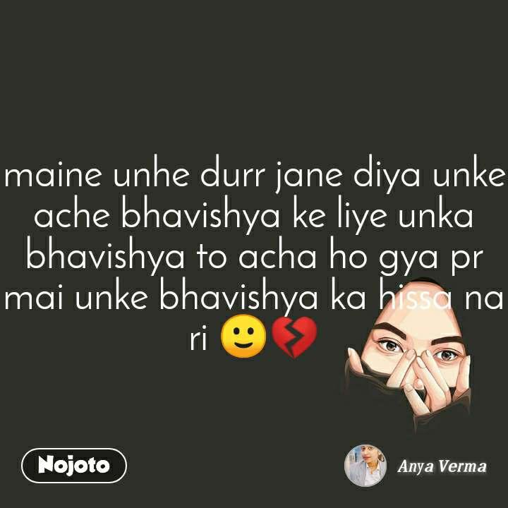 maine unhe durr jane diya unke ache bhavishya ke liye unka bhavishya to acha ho gya pr mai unke bhavishya ka hissa na ri 🙂💔