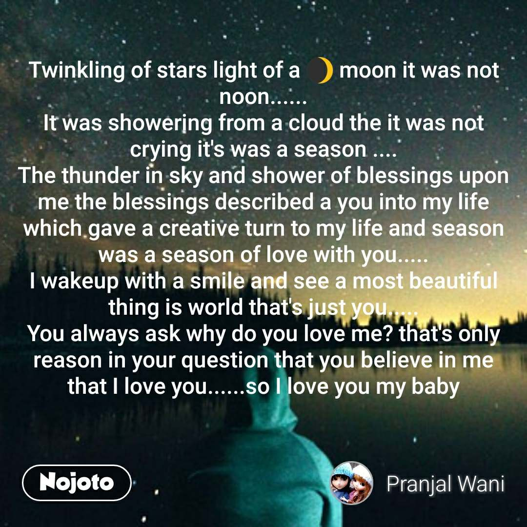 Twinkling of stars light of a 🌒 moon it was not noon...... It was showering from a cloud the it was not crying it's was a season .... The thunder in sky and shower of blessings upon me the blessings described a you into my life which gave a creative turn to my life and season was a season of love with you..... I wakeup with a smile and see a most beautiful thing is world that's just you..... You always ask why do you love me? that's only reason in your question that you believe in me that I love you......so I love you my baby