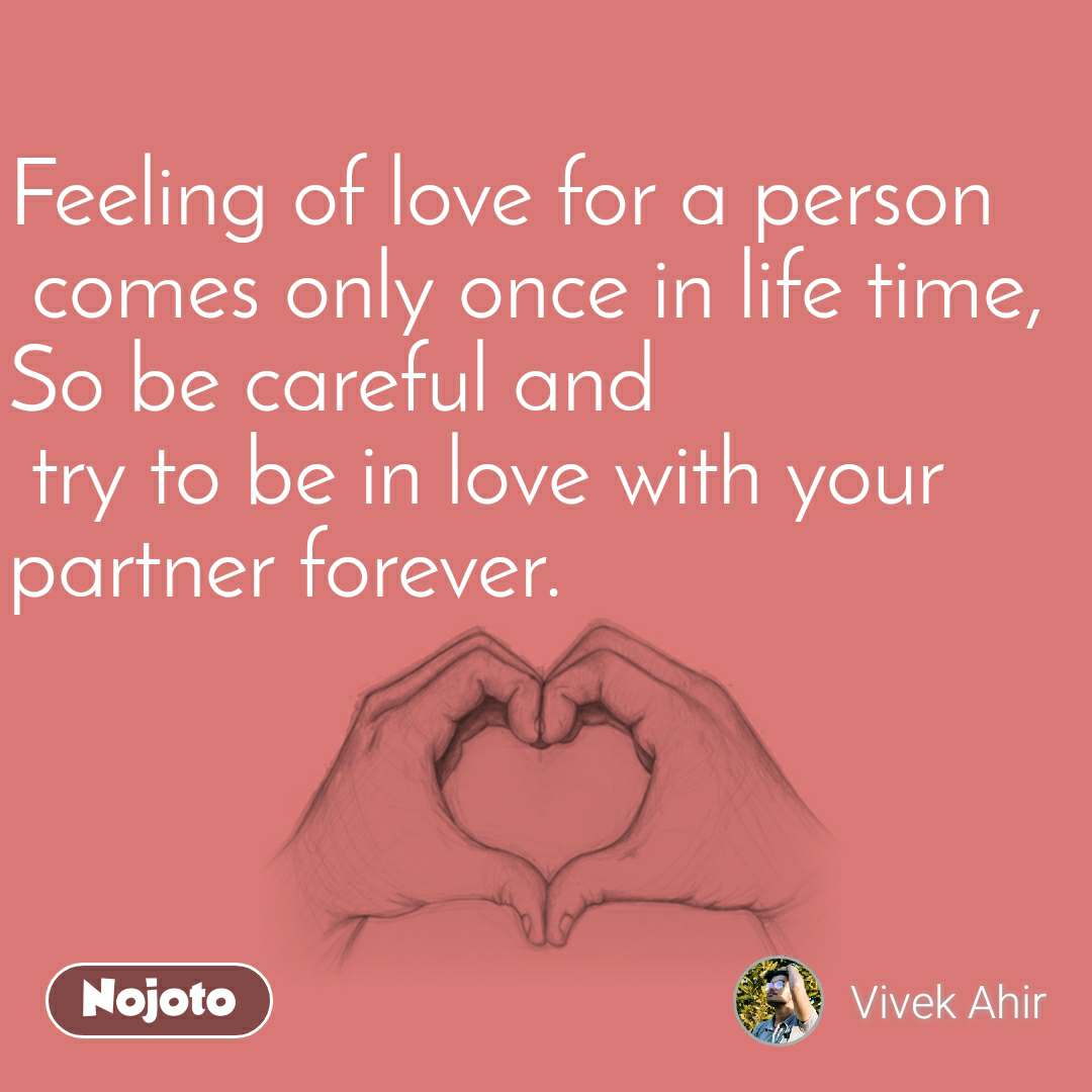 Feeling of love for a person  comes only once in life time, So be careful and  try to be in love with your partner forever.