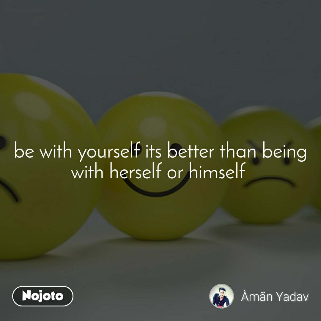 be with yourself its better than being with herself or himself