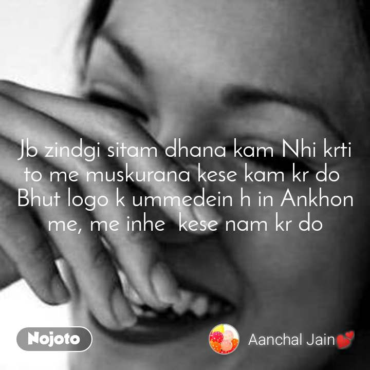Jb zindgi sitam dhana kam Nhi krti to me muskurana kese kam kr do  Bhut logo k ummedein h in Ankhon me, me inhe  kese nam kr do