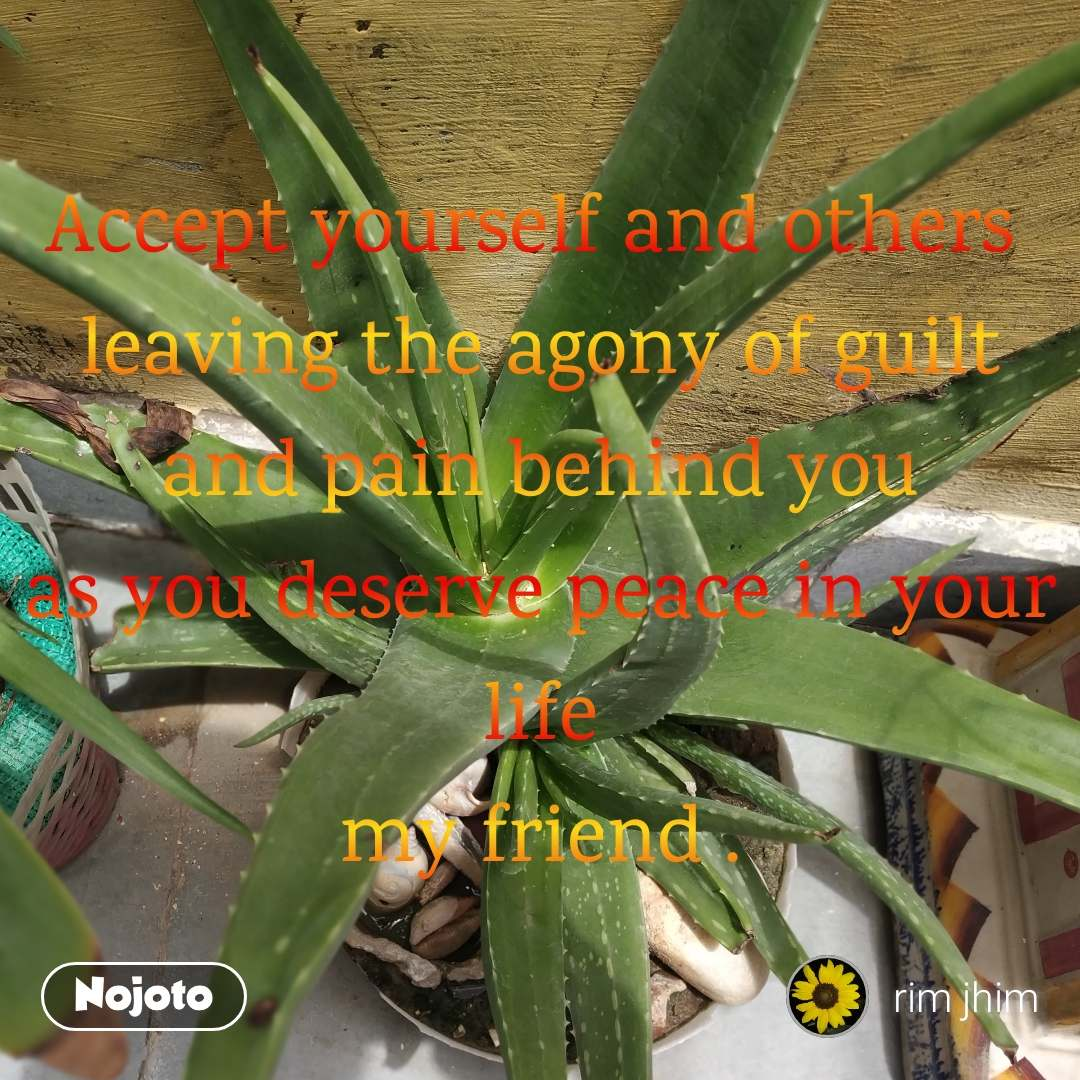 Accept yourself and others  leaving the agony of guilt and pain behind you as you deserve peace in your life my friend .