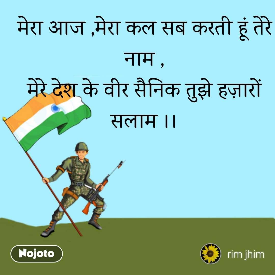 मेरा आज ,मेरा कल सब करती हूं तेरे नाम , मेरे देश के वीर सैनिक तुझे हज़ारों सलाम ।।