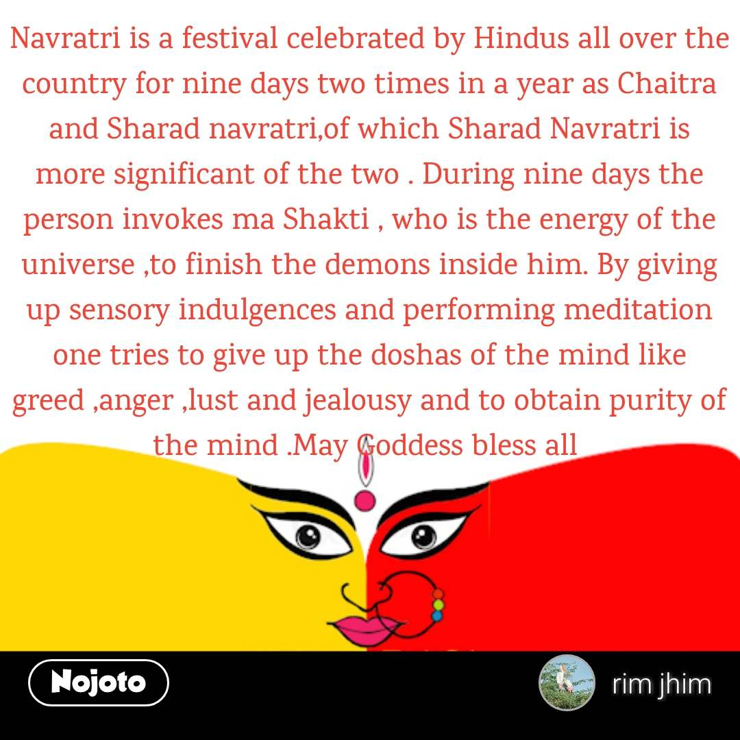 Navratri is a festival celebrated by Hindus all over the country for nine days two times in a year as Chaitra and Sharad navratri,of which Sharad Navratri is more significant of the two . During nine days the person invokes ma Shakti , who is the energy of the universe ,to finish the demons inside him. By giving up sensory indulgences and performing meditation one tries to give up the doshas of the mind like greed ,anger ,lust and jealousy and to obtain purity of the mind .May Goddess bless all