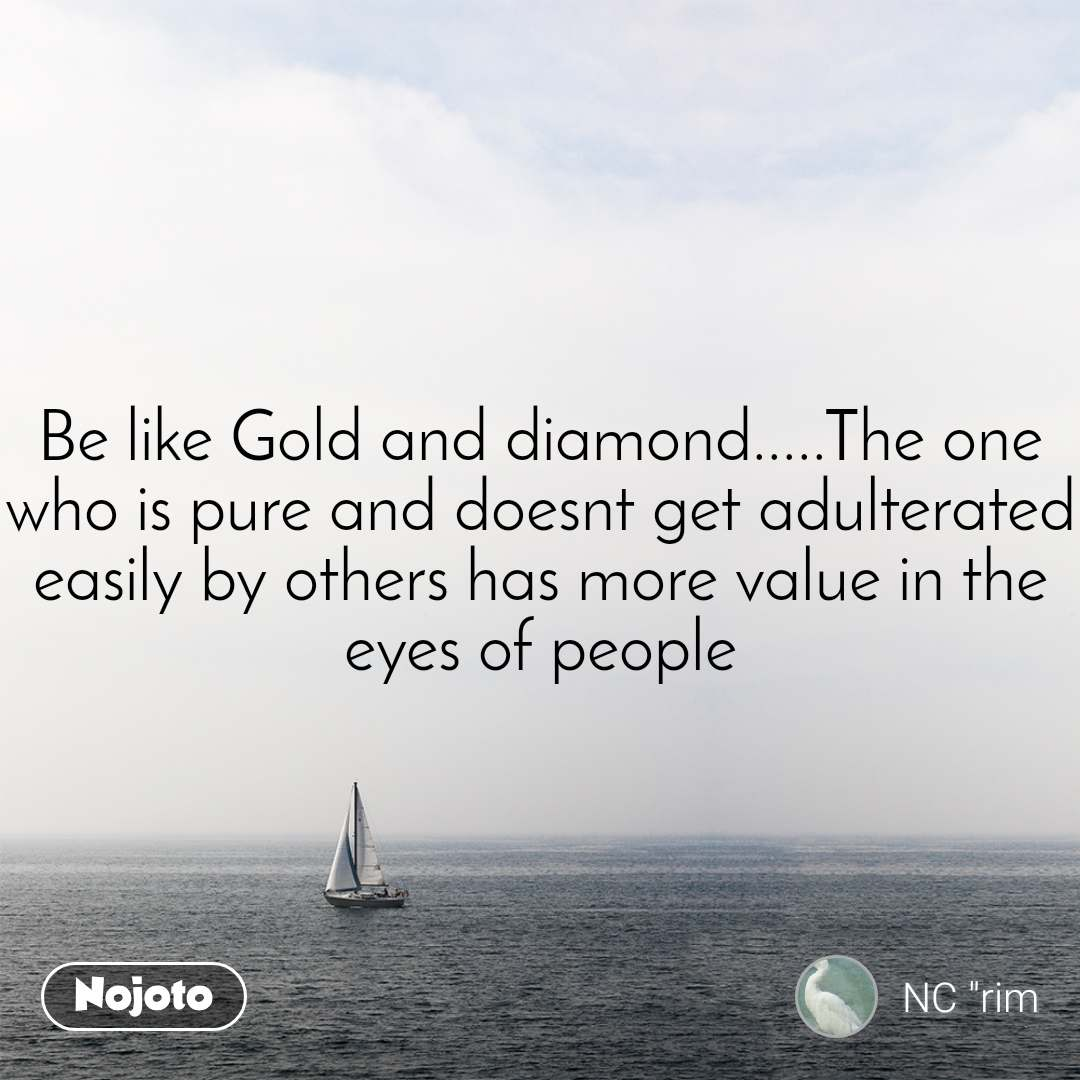 Be like Gold and diamond.....The one who is pure and doesnt get adulterated easily by others has more value in the eyes of people